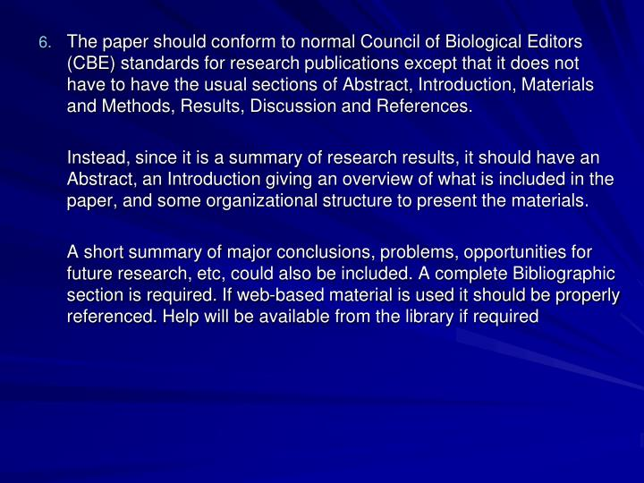 The paper should conform to normal Council of Biological Editors (CBE) standards for research publications except that it does not have to have the usual sections of Abstract, Introduction, Materials and Methods, Results, Discussion and References.