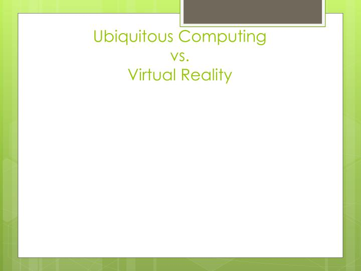 Ubiquitous computing vs virtual reality