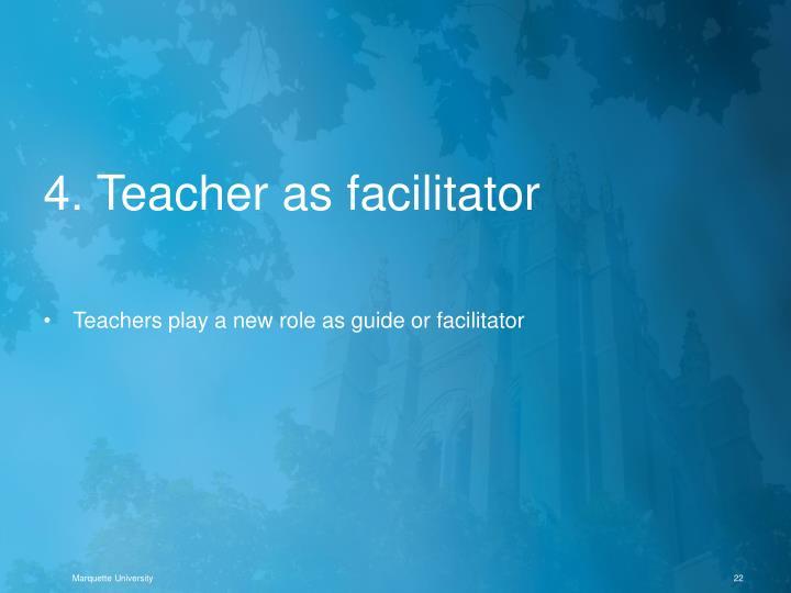 4. Teacher as facilitator