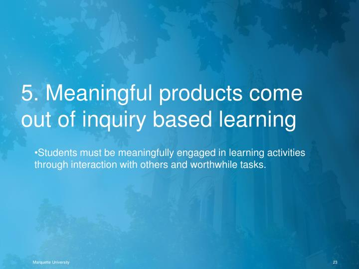 5. Meaningful products come out of inquiry based learning