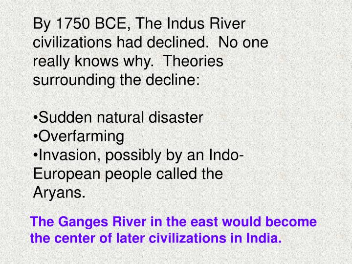 By 1750 BCE, The Indus River civilizations had declined.  No one really knows why.  Theories surrounding the decline: