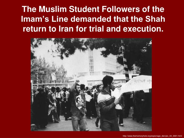 The Muslim Student Followers of the Imam's Line demanded that the Shah return to Iran for trial and execution.
