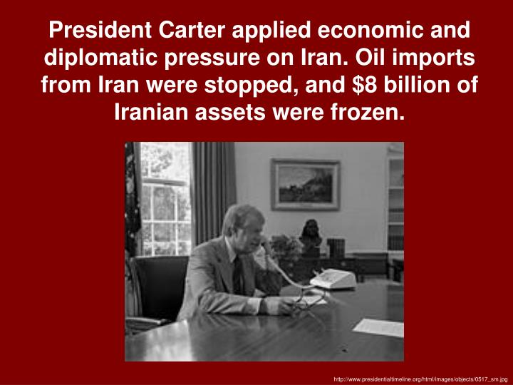 President Carter applied economic and diplomatic pressure on Iran. Oil imports from Iran were stopped, and $8 billion of Iranian assets were frozen.