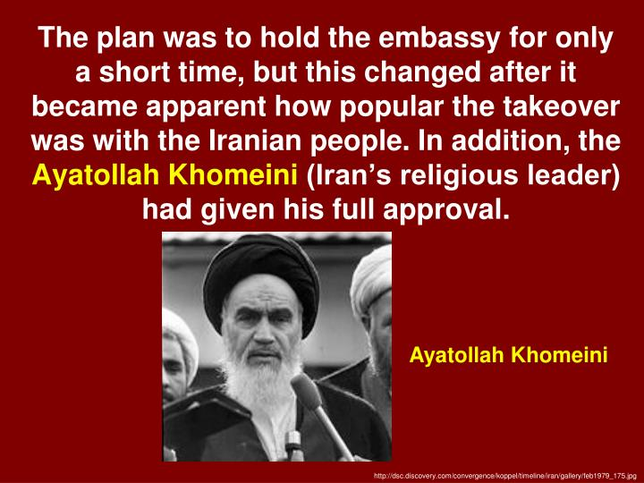 The plan was to hold the embassy for only a short time, but this changed after it became apparent how popular the takeover was with the Iranian people. In addition, the