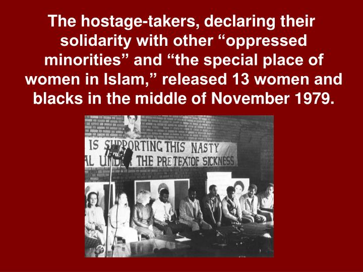 "The hostage-takers, declaring their solidarity with other ""oppressed minorities"" and ""the special place of women in Islam,"" released 13 women and blacks in the middle of November 1979."