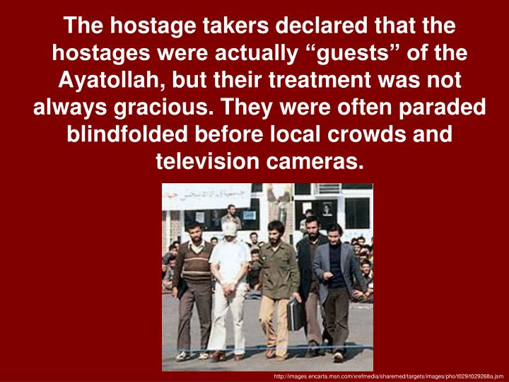 "The hostage takers declared that the hostages were actually ""guests"" of the Ayatollah, but their treatment was not always gracious. They were often paraded blindfolded before local crowds and television cameras."
