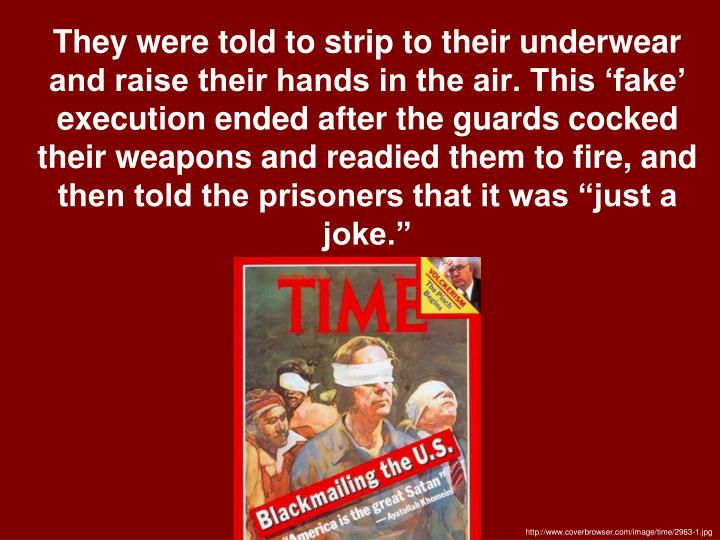 "They were told to strip to their underwear and raise their hands in the air. This 'fake' execution ended after the guards cocked their weapons and readied them to fire, and then told the prisoners that it was ""just a joke."""