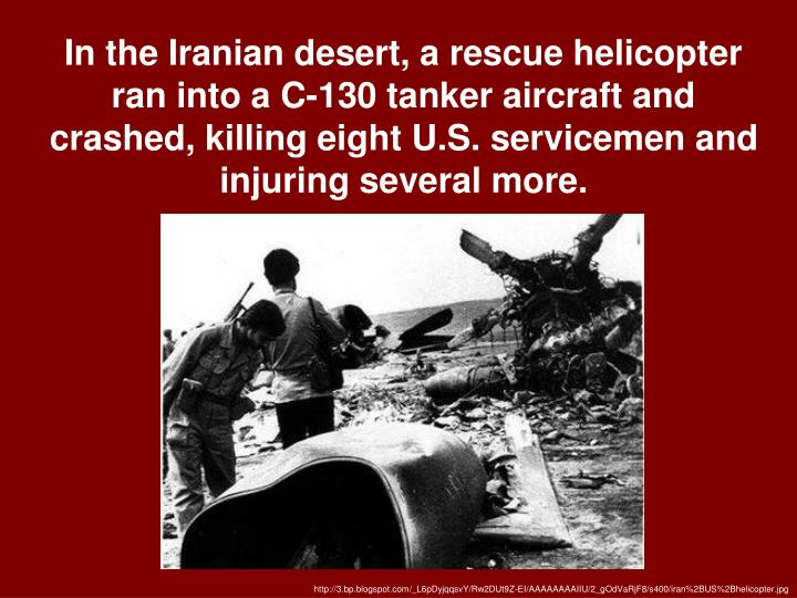 In the Iranian desert, a rescue helicopter ran into a C-130 tanker aircraft and crashed, killing eight U.S. servicemen and injuring several more.