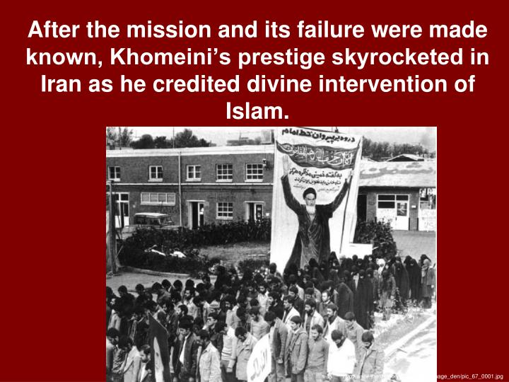 After the mission and its failure were made known, Khomeini's prestige skyrocketed in Iran as he credited divine intervention of Islam.