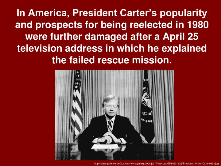 In America, President Carter's popularity and prospects for being reelected in 1980 were further damaged after a April 25 television address in which he explained the failed rescue mission.