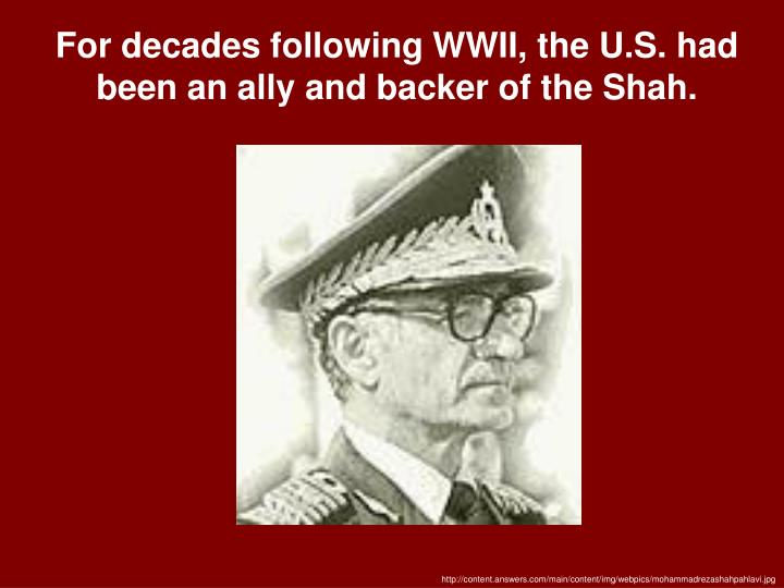 For decades following WWII, the U.S. had been an ally and backer of the Shah.