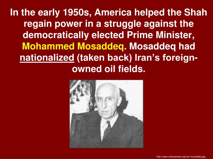 In the early 1950s, America helped the Shah regain power in a struggle against the democratically elected Prime Minister,