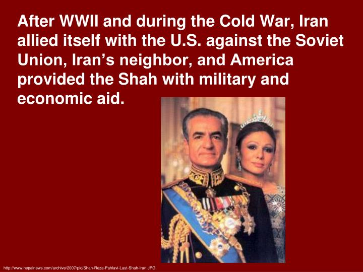 After WWII and during the Cold War, Iran allied itself with the U.S. against the Soviet Union, Iran's neighbor, and America provided the Shah with military and economic aid.