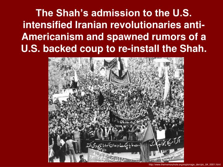 The Shah's admission to the U.S. intensified Iranian revolutionaries anti-Americanism and spawned rumors of a U.S. backed coup to re-install the Shah.