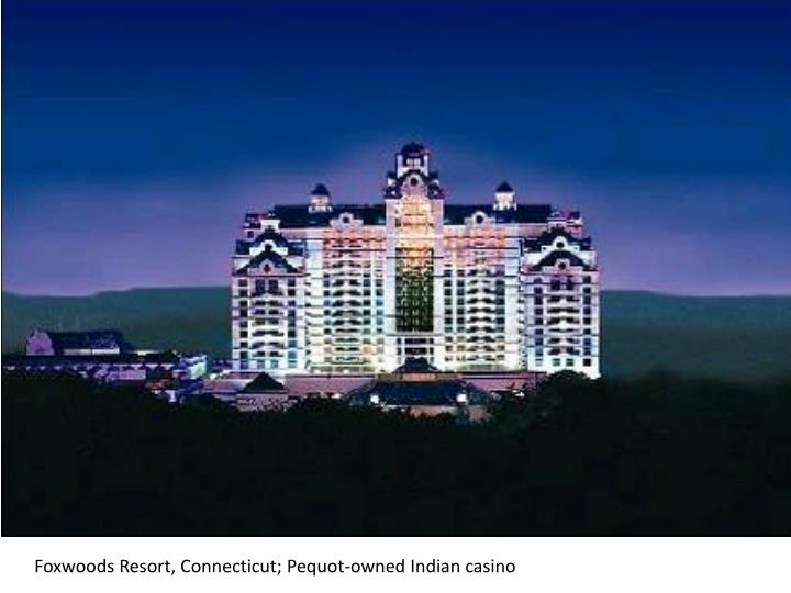 Foxwoods Resort, Connecticut; Pequot-owned Indian casino