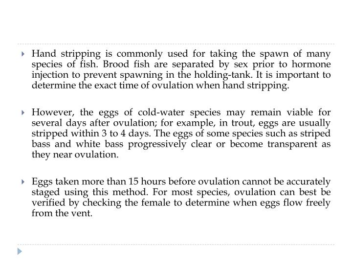 Hand stripping is commonly used for taking the spawn of many species of fish. Brood fish are separated by sex prior to hormone injection to prevent spawning in the holding-tank. It is important to determine the exact time of ovulation when hand stripping.