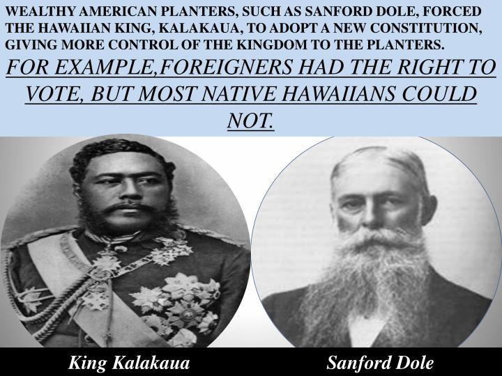 WEALTHY AMERICAN PLANTERS, SUCH AS SANFORD DOLE, FORCED THE HAWAIIAN KING, KALAKAUA, TO ADOPT A NEW CONSTITUTION, GIVING MORE CONTROL OF THE KINGDOM TO THE PLANTERS.