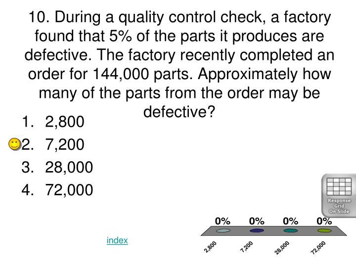 10. During a quality control check, a factory found that 5% of the parts it produces are defective. The factory recently completed an order for 144,000 parts. Approximately how many of the parts from the order may be defective?