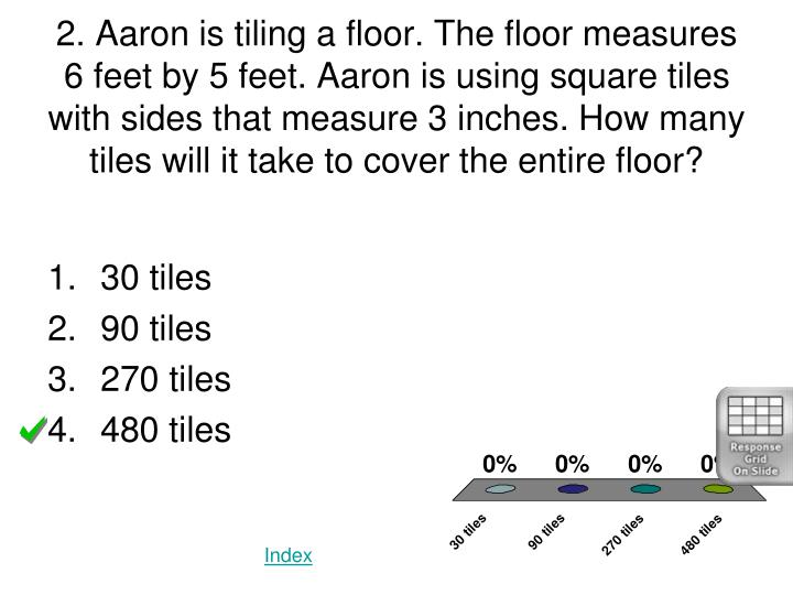 2. Aaron is tiling a floor. The floor measures 6 feet by 5 feet. Aaron is using square tiles with sides that measure 3 inches. How many tiles will it take to cover the entire floor?