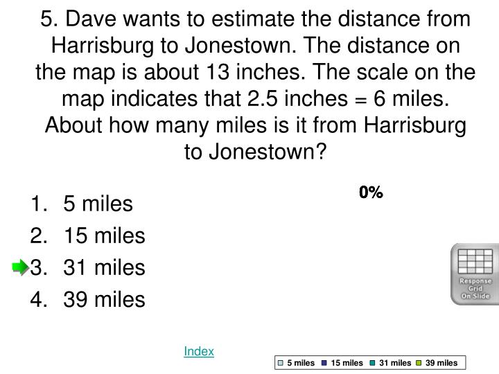 5. Dave wants to estimate the distance from Harrisburg to Jonestown. The distance on the map is about 13 inches. The scale on the map indicates that 2.5 inches = 6 miles. About how many miles is it from Harrisburg to Jonestown?