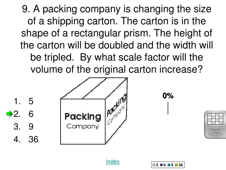 9. A packing company is changing the size of a shipping carton. The carton is in the shape of a rectangular prism. The height of the carton will be doubled and the width will be tripled. By what scale factor will the volume of the original carton increase?