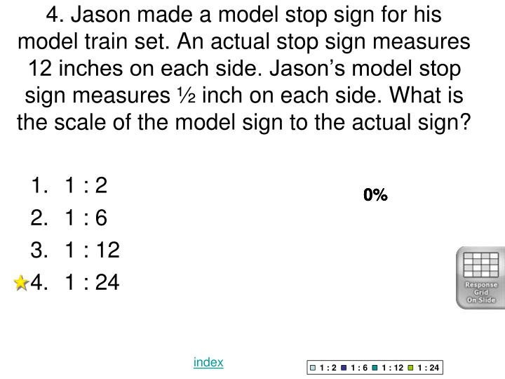 4. Jason made a model stop sign for his model train set. An actual stop sign measures 12 inches on each side. Jason's model stop sign measures ½ inch on each side. What is the scale of the model sign to the actual sign?
