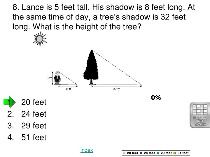 8. Lance is 5 feet tall. His shadow is 8 feet long. At the same time of day, a tree's shadow is 32 feet long. What is the height of the tree?