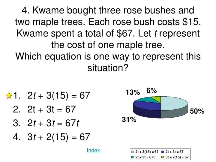 4. Kwame bought three rose bushes and two maple trees. Each rose bush costs $15. Kwame spent a total of $67. Let