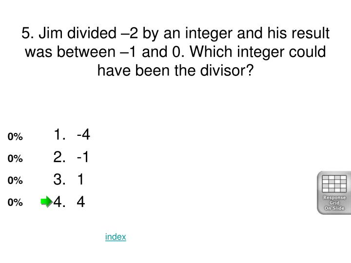 5. Jim divided –2 by an integer and his result was between –1 and 0. Which integer could have been the divisor?