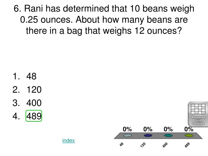 6. Rani has determined that 10 beans weigh 0.25 ounces. About how many beans are there in a bag that weighs 12 ounces?