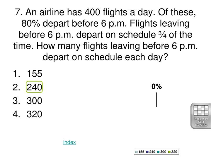 7. An airline has 400 flights a day. Of these, 80% depart before 6 p.m. Flights leaving before 6 p.m. depart on schedule ¾ of the time. How many flights leaving before 6 p.m. depart on schedule each day?