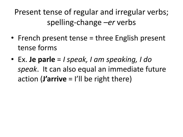 Present tense of regular and irregular verbs; spelling-change