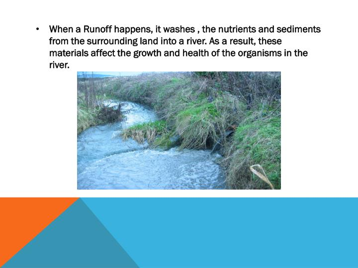 When a Runoff happens, it washes , the nutrients and sediments from the surrounding land into a river. As a result, these materials affect the growth and health of the organisms in the river.