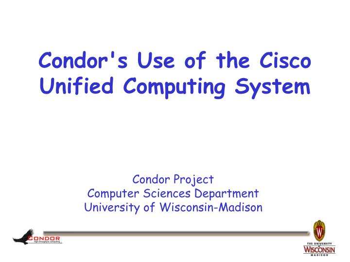 Condor s use of the cisco unified computing system