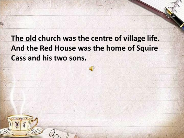 The old church was the centre of village life. And the Red House was the home of Squire Cass and his two sons.