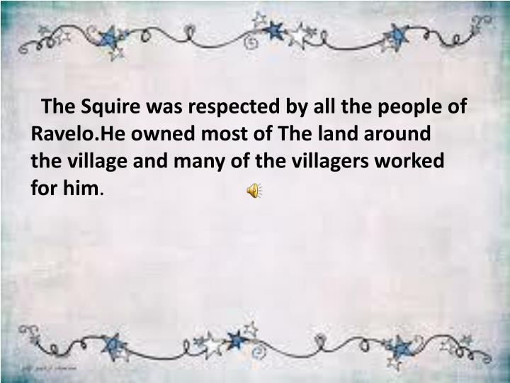 The Squire was respected by all the people of Ravelo.He owned most of The land around the village and many of the villagers worked for him
