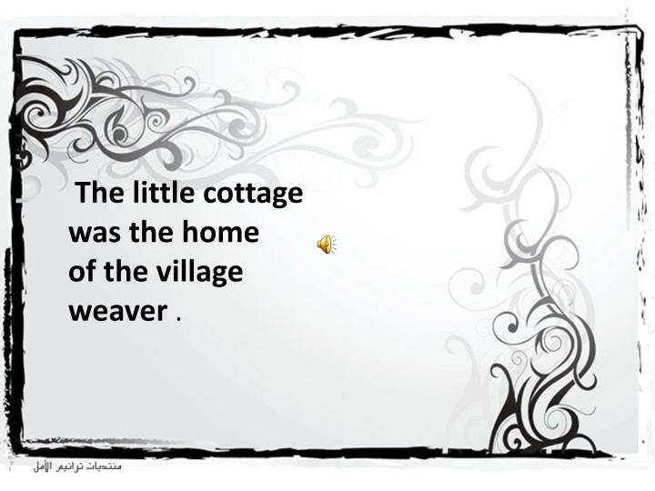 The little cottage was the home of the village weaver