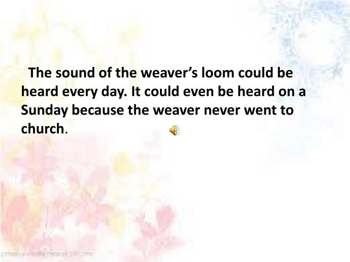 The sound of the weaver's loom could be heard every day.