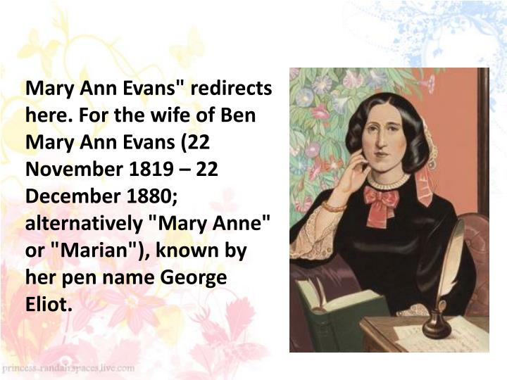 "Mary Ann Evans"" redirects here. For the wife of Ben Mary Ann Evans (22 November 1819 – 22 December 1880; alternatively ""Mary Anne"" or ""Marian""), known by her pen name George Eliot."