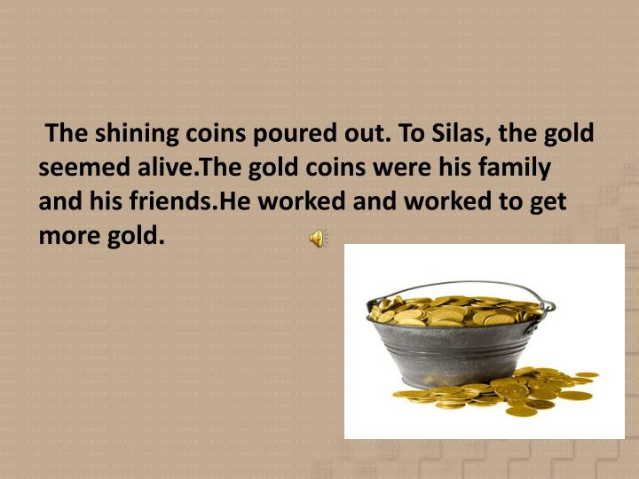 The shining coins poured out. To Silas, the gold seemed alive.The gold coins were his family and his friends.He worked and worked to get more gold.