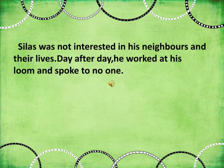 Silas was not interested in his neighbours and their lives.Day after day,he worked at his loom and spoke to no one.