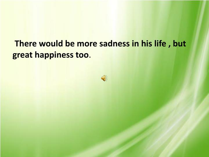 There would be more sadness in his life , but great happiness too