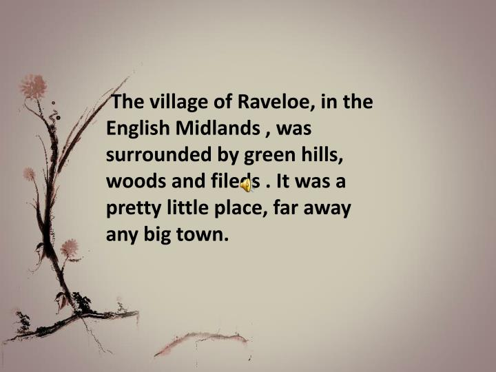 The village of Raveloe, in the English Midlands , was surrounded by green hills, woods and fileds . It was a pretty little place, far away any big town.