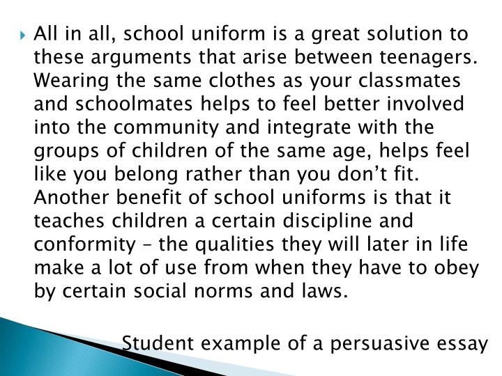 All in all, school uniform is a great solution to these arguments that arise between teenagers. Wearing the same clothes as your classmates and schoolmates helps to feel better involved into the community and integrate with the groups of children of the same age, helps feel like you belong rather than you don't fit. Another benefit of school uniforms is that it teaches children a certain discipline and conformity – the qualities they will later in life make a lot of use from when they have to obey by certain social norms and laws.