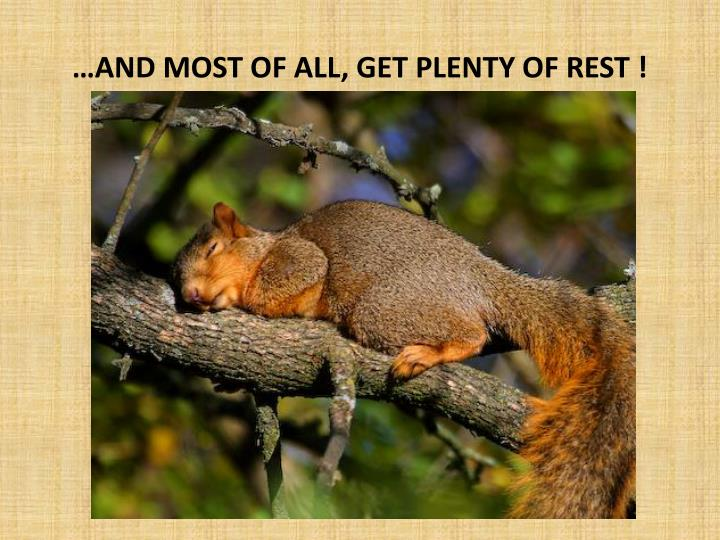 …AND MOST OF ALL, GET PLENTY OF REST !