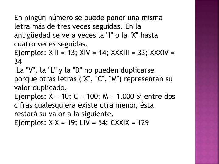 """En ningún número se puede poner una misma letra más de tres veces seguidas. En la antigüedad se ve a veces la """"I"""" o la """"X"""" hasta cuatro veces seguidas."""