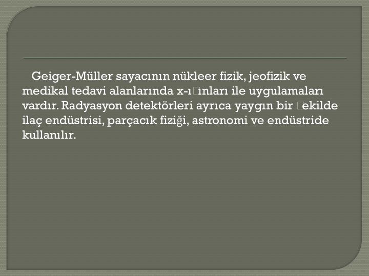 Geiger-Müller sayacının nükleer fizik, jeofizik ve medikal tedavi alanlarında x-ışınları ile uygulamaları vardır. Radyasyon detektörleri ayrıca yaygın bir şekilde ilaç endüstrisi, parçacık fiziği, astronomi ve endüstride kullanılır.