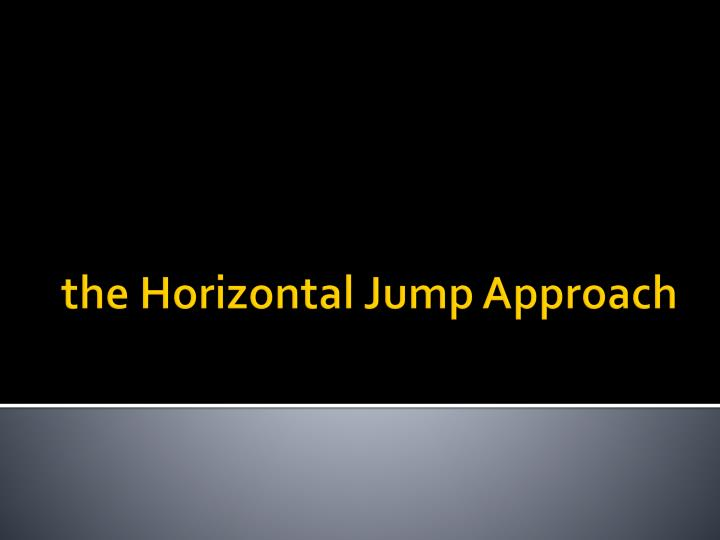 The horizontal jump approach