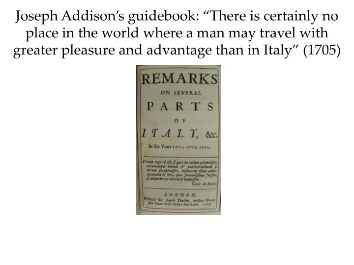 "Joseph Addison's guidebook: ""There is certainly no place in the world where a man may travel with greater pleasure and advantage than in Italy"" (1705)"