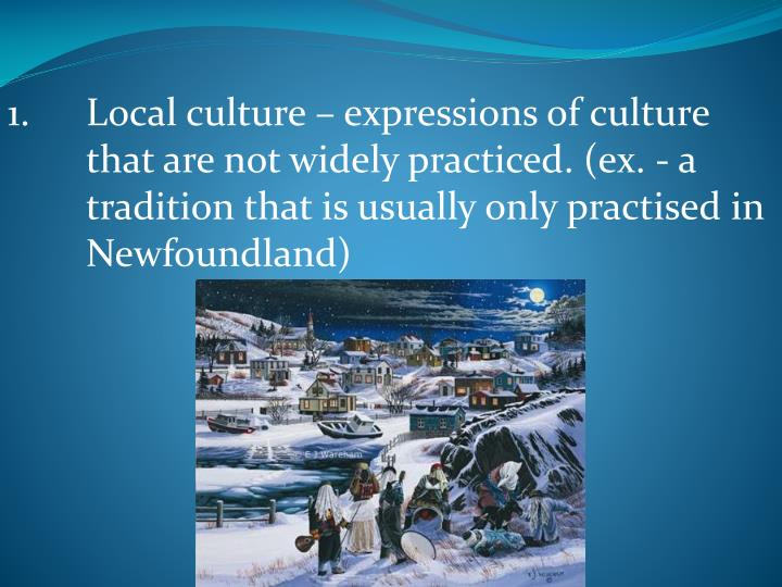 1.	Local culture – expressions of culture 	that are not widely practiced. (ex. - a 	tradition that is usually only practised in 	Newfoundland)